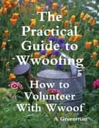 The Practical Guide to Wwoofing: How to Volunteer With Wwoof eBook by A Greenman