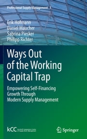 Ways Out of the Working Capital Trap - Empowering Self-Financing Growth Through Modern Supply Management ebook by Erik Hofmann,Daniel Maucher,Sabrina Piesker,Philipp Richter
