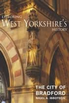Exploring West Yorkshire's History: The City of Bradford ebook by Nigel A. Ibbotson