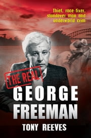 The Real George Freeman - Thief, race-fixer, standover man and underworld crim ebook by Tony Reeves