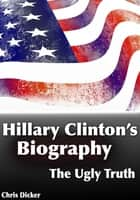 Hillary Clinton's Biography: The Ugly Truth ebook by Chris Dicker