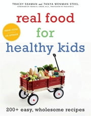 Real Food for Healthy Kids - 200+ Easy, Wholesome Recipes ebook by Tanya Wenman Steel,Tracey Seaman