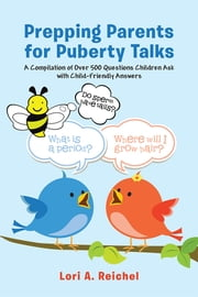 Prepping Parents for Puberty Talks - A Compilation of Over 500 Questions Children Ask with Child-Friendly Answers ebook by Lori A. Reichel, PhD