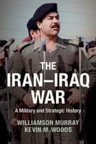 The Iran–Iraq War - A Military and Strategic History ebook by Williamson Murray, Kevin M. Woods