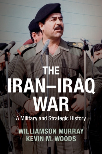 The Iran–Iraq War - A Military and Strategic History ebook by Williamson Murray,Kevin M. Woods