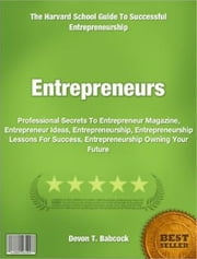 Entrepreneurs - Professional Secrets To Entrepreneur Magazine, Entrepreneur Ideas, Entrepreneurship, Entrepreneurship Lessons For Success, Entrepreneurship Owning Your Future ebook by Devon T. Babcock