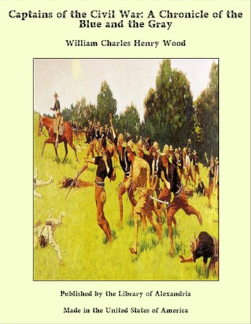 Captains of the Civil War; A Chronicle of the Blue and the Gray ebook by William Charles Henry Wood