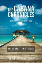 The Cabana Chronicles Conversations About God The Foundation of Belief ebook by John B. Bartholomew