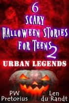 6 Scary Halloween Stories for Teens - Urban Legends ebook by PW Pretorius,Len du Randt