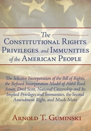 The Constitutional Rights, Privileges, and Immunities of the American People - The Selective Incorporation of the Bill of Rights, the Refined Incorporation Model of Akhil Reed Amar, Dred Scott, National Citizenship and Its Implied Privileges and Immunities, the Second Amendment Right, and Much More ebook by Arnold T. Guminski