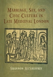 Marriage, Sex, and Civic Culture in Late Medieval London ebook by Shannon McSheffrey