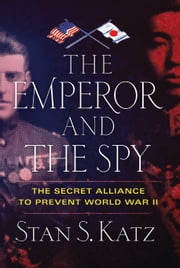 The Emperor and the Spy - The Secret Alliance to Prevent World War II ebook by Stan Katz