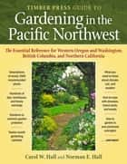 The Timber Press Guide to Gardening in the Pacific Northwest ebook by Carol  W. Hall,Norman  E. Hall