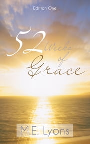 52 Weeks of Grace - Edition One ebook by M.E. Lyons