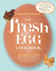 The Fresh Egg Cookbook - From Chicken to Kitchen, Recipes for Using Eggs from Farmers' Markets, Local Farms, and Your Own Backyard ebook by Jennifer Trainer Thompson