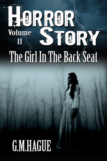 The Girl In The Back Seat - Horror Story Volume 2 ebook by G.M.Hague