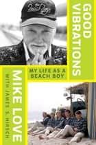 Good Vibrations - My Life as a Beach Boy eBook by Mike Love, James S. Hirsch