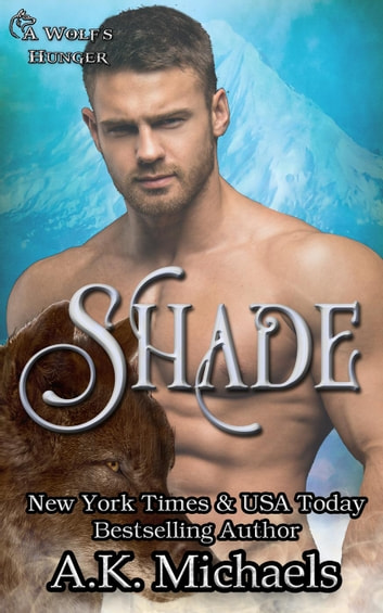 Shade: A Wolf's Hunger Alpha Shifter Romance - A Wolf's Hunger, #13 ebook by A K Michaels