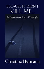 Because It Didn't Kill Me... - An Inspirational Story of Triumph ebook by Christine Hermann