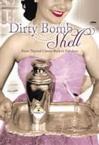 Dirty Bombshell - From Thyroid Cancer Back to Fabulous! ebook by Lorna J. Brunelle