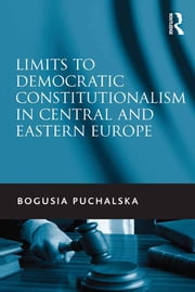 Limits to Democratic Constitutionalism in Central and Eastern Europe ebook by Bogusia Puchalska