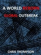 A World Reborn: Global Outbreak - A World Reborn, #2 ebook by Chris Thompson