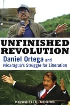 Unfinished Revolution - Daniel Ortega and Nicaragua's Struggle for Liberation ebook by Kenneth E. Morris