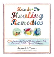 Hands-On Healing Remedies - 150 Recipes for Herbal Balms, Salves, Oils, Liniments & Other Topical Therapies ebook by Stephanie L. Tourles