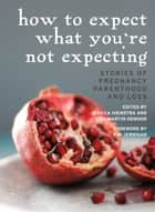 How to Expect What You're Not Expecting - Stories of Pregnancy, Parenthood, and Loss ebook by Jessica Hiemstra, Lisa Martin-DeMoor, Kim Jernigan