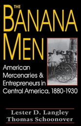 The Banana Men - American Mercenaries and Entrepreneurs in Central America, 1880-1930 ebook by Lester D. Langley,Thomas D. Schoonover