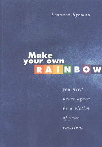 Make Your Own Rainbow - You need never again be a victim of your emotions ebook by Leonard Ryzman