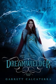 Dreamwielder - The Dreamwielder Chronicles - Book One ebook by Garrett Calcaterra