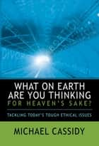 What on Earth Are You Thinking for Heaven's Sake? (eBook) ebook by Michael Cassidy