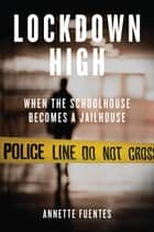 Lockdown High - When the Schoolhouse Becomes a Jailhouse ebook by Annette Fuentes