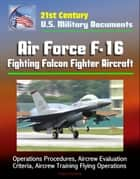 21st Century U.S. Military Documents: Air Force F-16 Fighting Falcon Fighter Aircraft - Operations Procedures, Aircrew Evaluation Criteria, Aircrew Training Flying Operations ebook by Progressive Management