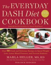 The Everyday DASH Diet Cookbook - Over 150 Fresh and Delicious Recipes to Speed Weight Loss, Lower Blood Pressure, and Prevent Diabetes ebook by Marla Heller,Rick Rodgers