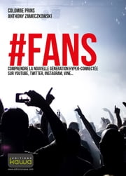 #FANS - Comprendre la nouvelle génération hyper-connectée sur YouTube, Twitter, Instagram, Vine... ebook by Anthony Zameczkowski,Colombe Prins