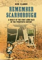 Remember Scarborough - A Result of the First Arms Race of the Twentieth Century ebook by Bob Clarke