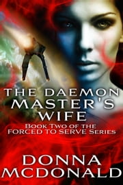 The Daemon Master's Wife - Book Two of the Forced To Serve Series ebook by Donna McDonald