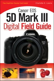 Canon EOS 5D Mark III Digital Field Guide ebook by Charlotte K. Lowrie