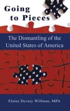 Going To Pieces…the Dismantling of the United States of America ebook by Elaine Willman