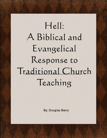 "Hell: A Biblical and Evangelical Response to Traditional Church Teaching. Why ""Conditional Immortality"" is true. ebook by Douglas Barry"