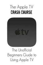The Apple TV Crash Course - The Unofficial Beginners Guide to Using Apple TV ebook by Thomas Bell