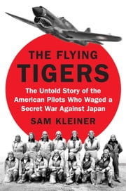 The Flying Tigers - The Untold Story of the American Pilots Who Waged a Secret War Against JapanBefore Pearl Harbor ebook by Samuel Kleiner