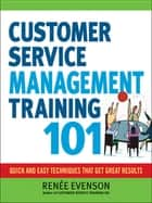 Customer Service Management Training 101 - Quick and Easy Techqniues That Get Great Results ebook by Renee Evenson