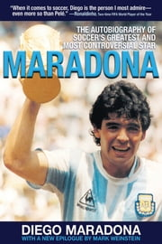 Maradona - The Autobiography of Soccer's Greatest and Most Controversial Star ebook by Diego Armando Maradona,Mark Weinstein