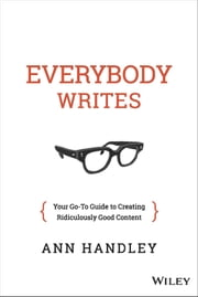 Everybody Writes - Your Go-To Guide to Creating Ridiculously Good Content ebook by Ann Handley