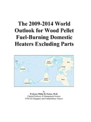 The 2009-2014 World Outlook for Wood Pellet Fuel-Burning Domestic Heaters Excluding Parts ebook by ICON Group International, Inc.