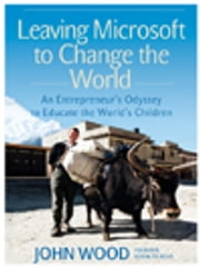 Leaving Microsoft to Change the World - An Entrepreneur's Odyssey to Educate the World's Children ebook by John Wood