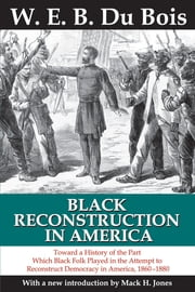 Black Reconstruction in America - Toward a History of the Part Which Black Folk Played in the Attempt to Reconstruct Democracy in America, 1860-1880 ebook by Mack H. Jones,W. E. B. Du Bois